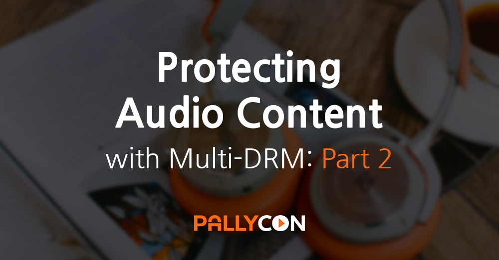 Protecting Audio Content with PallyCon Multi-DRM: Part 2