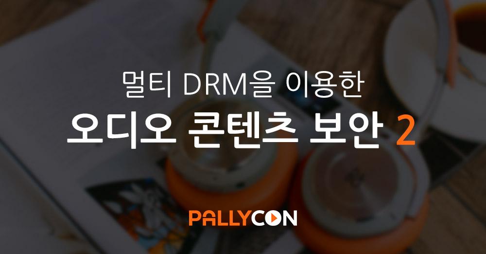 PallyCon 멀티 DRM을 이용한 오디오 콘텐츠 보안 2