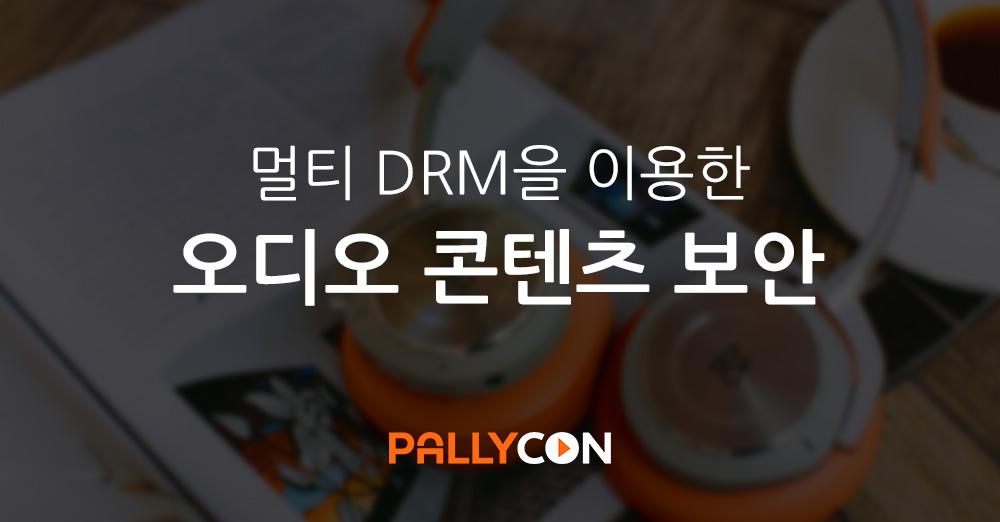 멀티 DRM을 이용한 오디오 콘텐츠 보안 - PallyCon
